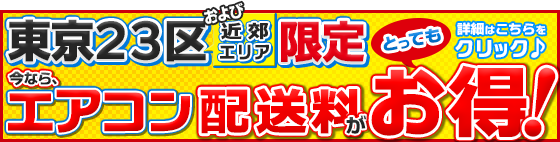 特別特典 東京23区限定 エアコン配送料がとってもお得!